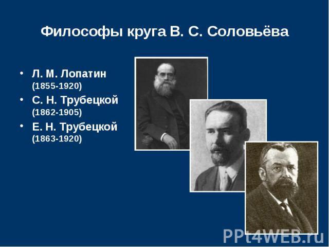 Философы круга В. С. Соловьёва Л.М.Лопатин (1855-1920) С.Н.Трубецкой (1862-1905) Е.Н.Трубецкой (1863-1920)