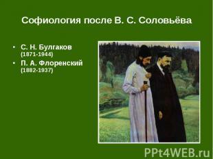 Софиология после В. С. Соловьёва С.Н.Булгаков (1871-1944) П.А.