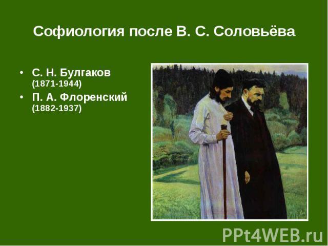 Софиология после В. С. Соловьёва С.Н.Булгаков (1871-1944) П.А.Флоренский (1882-1937)