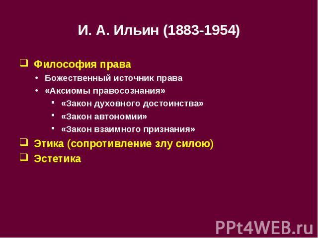 И.А.Ильин (1883-1954) Философия права Божественный источник права «Аксиомы правосознания» «Закон духовного достоинства» «Закон автономии» «Закон взаимного признания» Этика (сопротивление злу силою) Эстетика