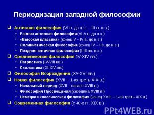 Периодизация западной философии Античная философия (VI в. до н.э. – III в. н.э.)