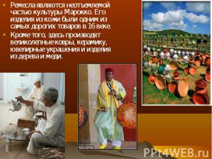 Ремесла являются неотъемлемой частью культуры Марокко. Его изделия из кожи были