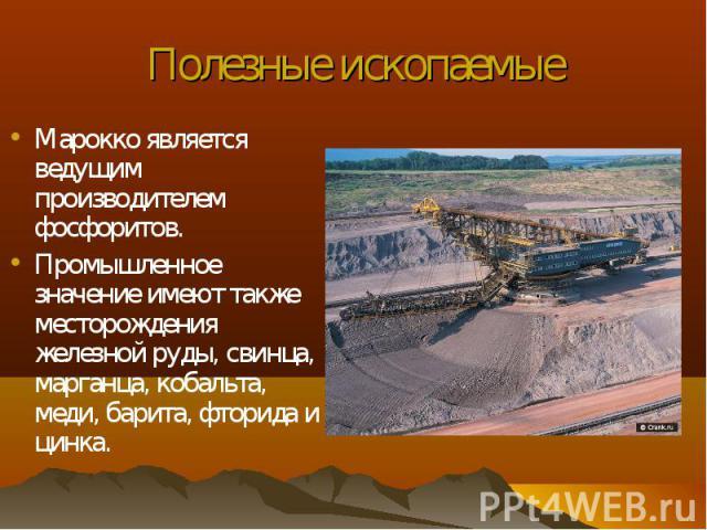 Марокко является ведущим производителем фосфоритов. Марокко является ведущим производителем фосфоритов. Промышленное значение имеют также месторождения железной руды, свинца, марганца, кобальта, меди, барита, фторида и цинка.