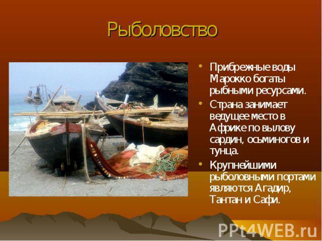 Прибрежные воды Марокко богаты рыбными ресурсами. Прибрежные воды Марокко богаты рыбными ресурсами. Страна занимает ведущее место в Африке по вылову сардин, осьминогов и тунца. Крупнейшими рыболовными портами являются Агадир, Тантан и Сафи.