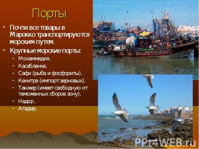 Почти все товары в Марокко транспортируются морским путем. Почти все товары в Марокко транспортируются морским путем. Крупные морские порты: Мохаммедия, Касабланка, Сафи (рыба и фосфориты), Кенитра (импорт зерновых), Танжер (имеет свободную от тамож…