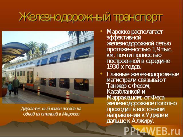 Марокко располагает эффективной железнодорожной сетью протяженностью 1,9 тыс. км, почти полностью построенной в середине 1930-х годов. Марокко располагает эффективной железнодорожной сетью протяженностью 1,9 тыс. км, почти полностью построенной в се…