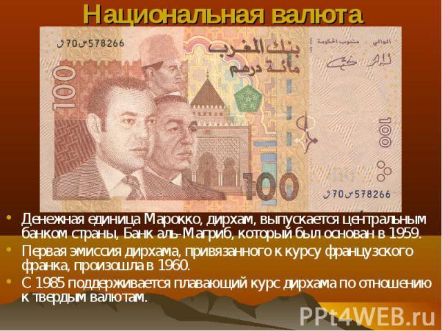 Денежная единица Марокко, дирхам, выпускается центральным банком страны, Банк аль-Магриб, который был основан в 1959. Денежная единица Марокко, дирхам, выпускается центральным банком страны, Банк аль-Магриб, который был основан в 1959. Первая эмисси…