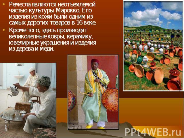 Ремесла являются неотъемлемой частью культуры Марокко. Его изделия из кожи были одним из самых дорогих товаров в 16 веке. Ремесла являются неотъемлемой частью культуры Марокко. Его изделия из кожи были одним из самых дорогих товаров в 16 веке. Кроме…
