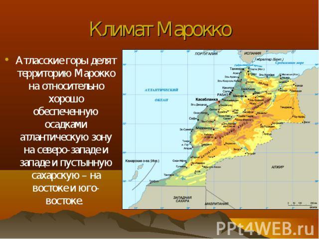 Атласские горы делят территорию Марокко на относительно хорошо обеспеченную осадками атлантическую зону на северо-западе и западе и пустынную сахарскую – на востоке и юго-востоке. Атласские горы делят территорию Марокко на относительно хорошо обеспе…