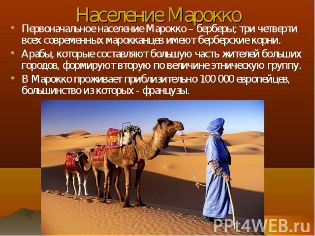 Первоначальное население Марокко – берберы; три четверти всех современных марокканцев имеют берберские корни. Первоначальное население Марокко – берберы; три четверти всех современных марокканцев имеют берберские корни. Арабы, которые составляют бол…