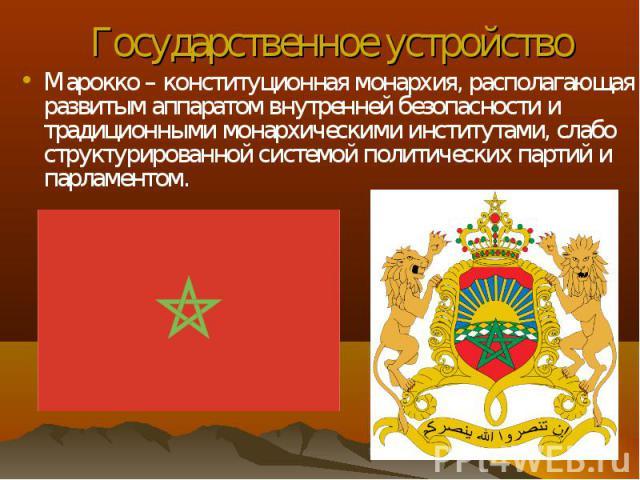Марокко – конституционная монархия, располагающая развитым аппаратом внутренней безопасности и традиционными монархическими институтами, слабо структурированной системой политических партий и парламентом. Марокко – конституционная монархия, располаг…