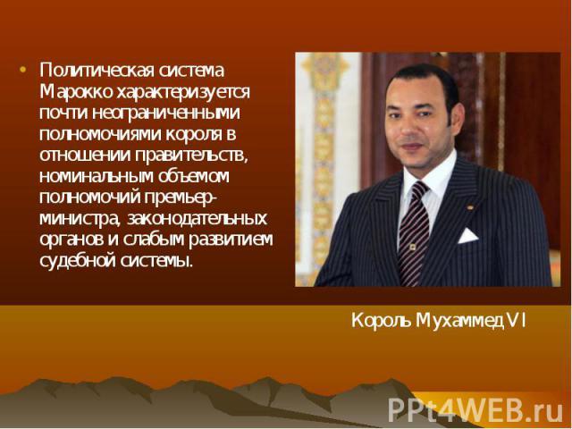 Политическая система Марокко характеризуется почти неограниченными полномочиями короля в отношении правительств, номинальным объемом полномочий премьер-министра, законодательных органов и слабым развитием судебной системы. Политическая система Марок…
