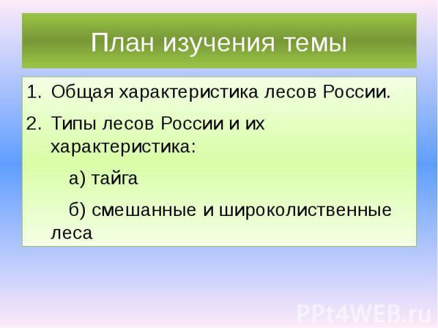 План изучения темы Общая характеристика лесов России. Типы лесов России и их характеристика: а) тайга б) смешанные и широколиственные леса