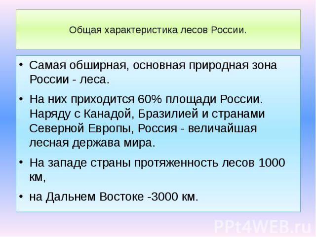 Общая характеристика лесов России. Самая обширная, основная природная зона России - леса. На них приходится 60% площади России. Наряду с Канадой, Бразилией и странами Северной Европы, Россия - величайшая лесная держава мира. На западе страны протяже…