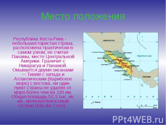Республика Коста-Рика - небольшая гористая страна, расположена практически в самом узком, не считая Панамы, месте Центральной Америки. Граничит с Никарагуа и Панамой. Омывается двумя океанами — Тихим с запада и Атлантическим (Карибское море) с восто…