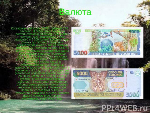 Валюта Костариканский колон (CRC), равный 100 сентимо. В обращении банкноты достоинством 50 (зеленая), 100 (серо–голубая), 500 (оранжевая), 1 000 (красная) и 5 000 (синяя) колонов. Курс колона достаточно стабилен и держится уже около 5 лет на отметк…
