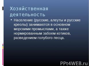 Население (русские, алеуты и русские креолы) занимаются в основном морскими пром