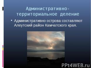 Административно острова составляют Алеутский район Камчатского края. Администрат