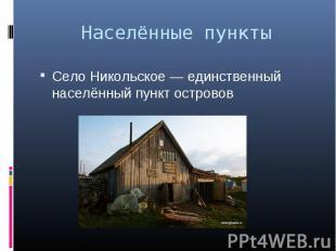 Село Никольское — единственный населённый пункт островов Село Никольское — единс