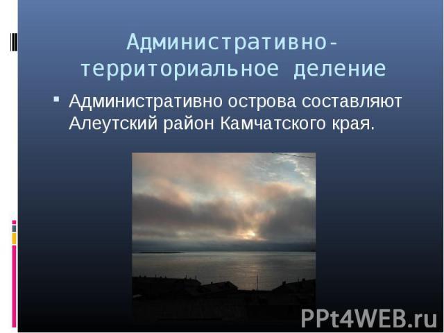 Административно острова составляют Алеутский район Камчатского края. Административно острова составляют Алеутский район Камчатского края.