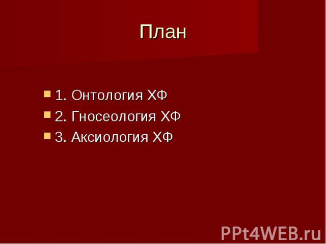 План 1. Онтология ХФ 2. Гносеология ХФ 3. Аксиология ХФ