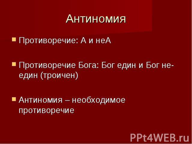 Антиномия Противоречие: А и неА Противоречие Бога: Бог един и Бог не-един (троичен) Антиномия – необходимое противоречие