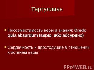 Тертуллиан Несовместимость веры и знания: Credo quia absurdum (верю, ибо абсурдн