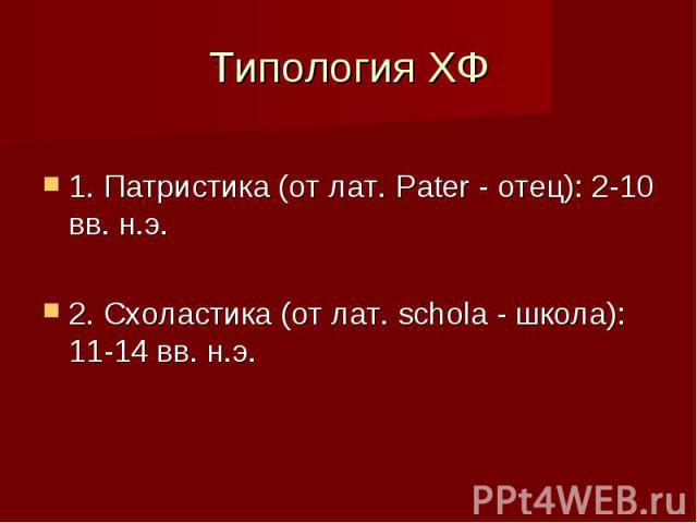 Типология ХФ 1. Патристика (от лат. Pater - отец): 2-10 вв. н.э. 2. Схоластика (от лат. schola - школа): 11-14 вв. н.э.