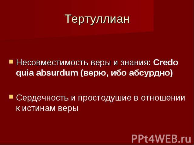 Тертуллиан Несовместимость веры и знания: Credo quia absurdum (верю, ибо абсурдно) Сердечность и простодушие в отношении к истинам веры