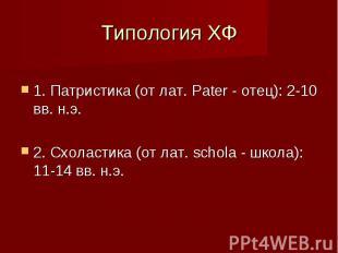 Типология ХФ 1. Патристика (от лат. Pater - отец): 2-10 вв. н.э. 2. Схоластика (