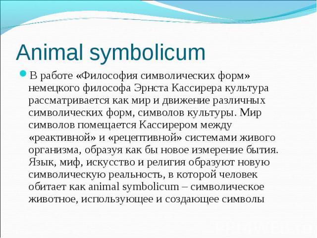 В работе «Философия символических форм» немецкого философа Эрнста Кассирера культура рассматривается как мир и движение различных символических форм, символов культуры. Мир символов помещается Кассирером между «реактивной» и «рецептивной» системами …