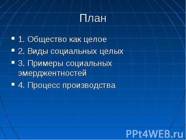 План 1. Общество как целое 2. Виды социальных целых 3. Примеры социальных эмерджентностей 4. Процесс производства