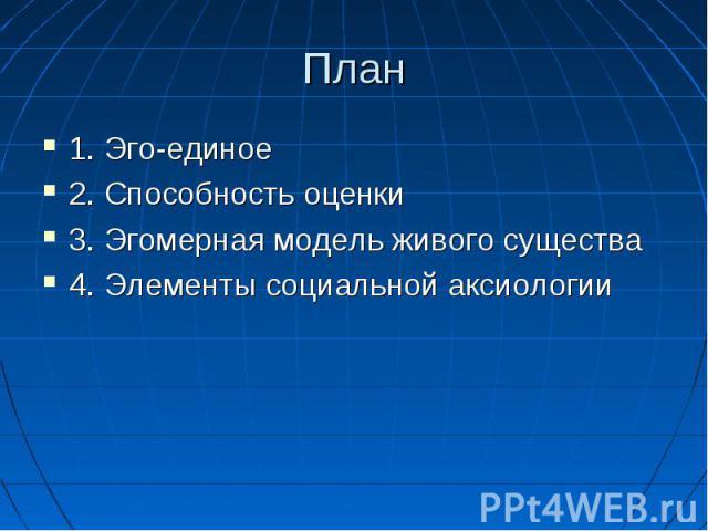 План 1. Эго-единое 2. Способность оценки 3. Эгомерная модель живого существа 4. Элементы социальной аксиологии