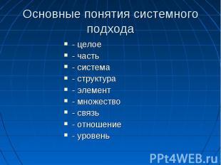 Основные понятия системного подхода - целое - часть - система - структура - элем