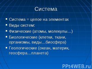 Система Система = целое на элементах Виды систем: Физические (атомы, молекулы…)