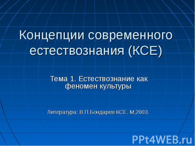 Концепции современного естествознания (КСЕ) Тема 1. Естествознание как феномен культуры Литература: В.П.Бондарев КСЕ. М,2003.