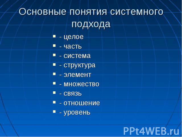 Основные понятия системного подхода - целое - часть - система - структура - элемент - множество - связь - отношение - уровень