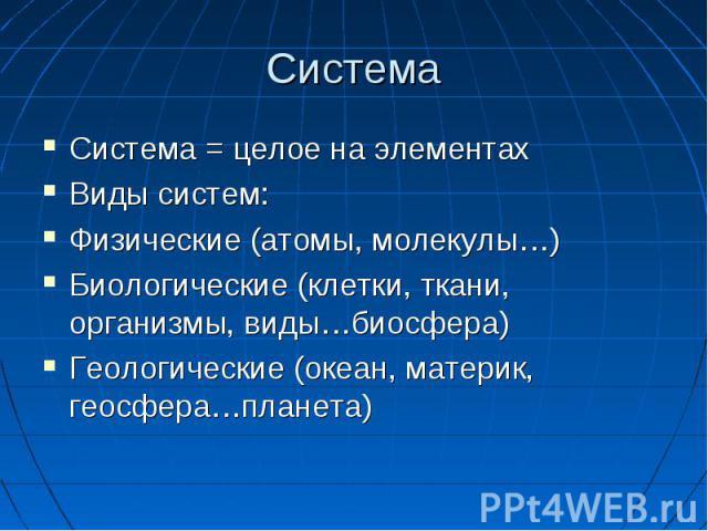 Система Система = целое на элементах Виды систем: Физические (атомы, молекулы…) Биологические (клетки, ткани, организмы, виды…биосфера) Геологические (океан, материк, геосфера…планета)