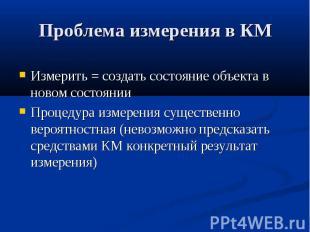 Проблема измерения в КМ Измерить = создать состояние объекта в новом состоянии П