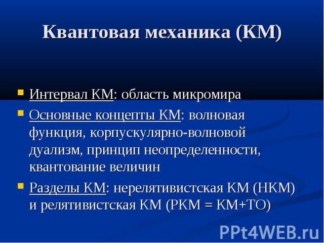 Квантовая механика (КМ) Интервал КМ: область микромира Основные концепты КМ: волновая функция, корпускулярно-волновой дуализм, принцип неопределенности, квантование величин Разделы КМ: нерелятивистская КМ (НКМ) и релятивистская КМ (РКМ = КМ+ТО)