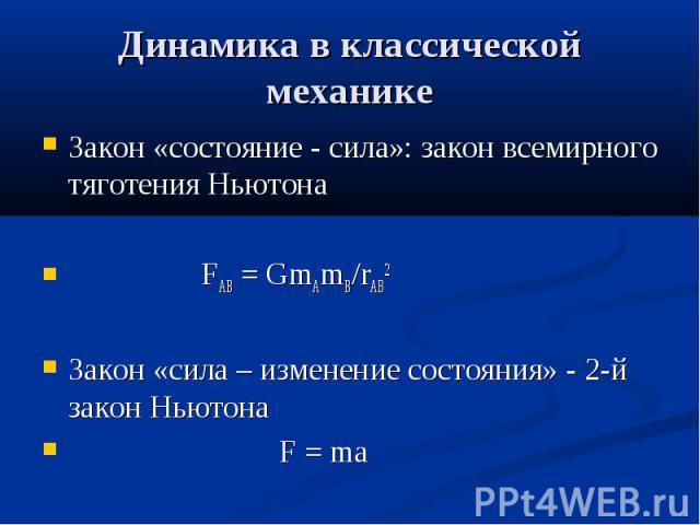 Динамика в классической механике Закон «состояние - сила»: закон всемирного тяготения Ньютона FАВ = GmAmB/rAB2 Закон «сила – изменение состояния» - 2-й закон Ньютона F = ma