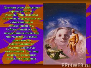 Двояким существованием характеризуется и духовный мир человека. Его можно подраз
