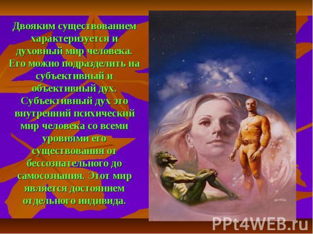 Двояким существованием характеризуется и духовный мир человека. Его можно подразделить на субъективный и объективный дух. Субъективный дух это внутренний психический мир человека со всеми уровнями его существования от бессознательного до самосознани…