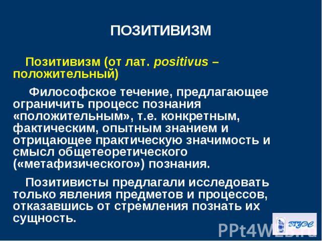 Позитивизм (от лат. positivus – положительный) Позитивизм (от лат. positivus – положительный) Философское течение, предлагающее ограничить процесс познания «положительным», т.е. конкретным, фактическим, опытным знанием и отрицающее практическую знач…