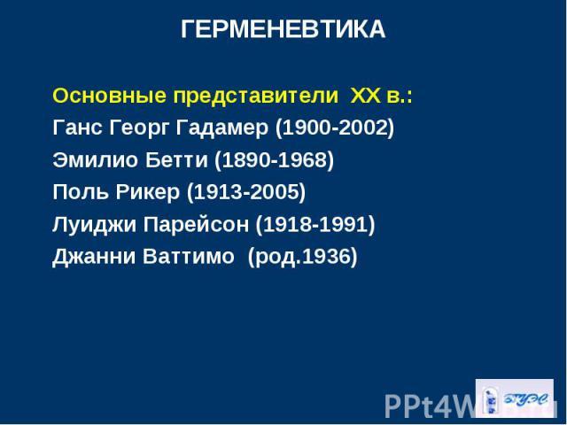 Основные представители ХХ в.: Основные представители ХХ в.: Ганс Георг Гадамер (1900-2002) Эмилио Бетти (1890-1968) Поль Рикер (1913-2005) Луиджи Парейсон (1918-1991) Джанни Ваттимо (род.1936)