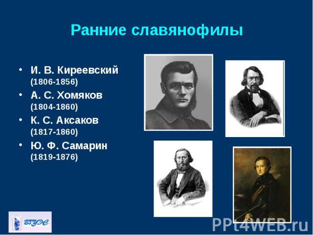 И. В.Киреевский (1806-1856) И. В.Киреевский (1806-1856) А. С.Хомяков (1804-1860) К. С.Аксаков (18171860) Ю. Ф.Самарин (18191876)