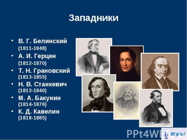 В.Г.Белинский (18111848) В.Г.Белинский (18111848) А.И.Герцен (18121870) Т. Н.Грановский (1813-1855) Н. В.Станкевич (1813-1840) М. А.Бакунин (1814-1876) К. Д. Кавелин (1818-1885)