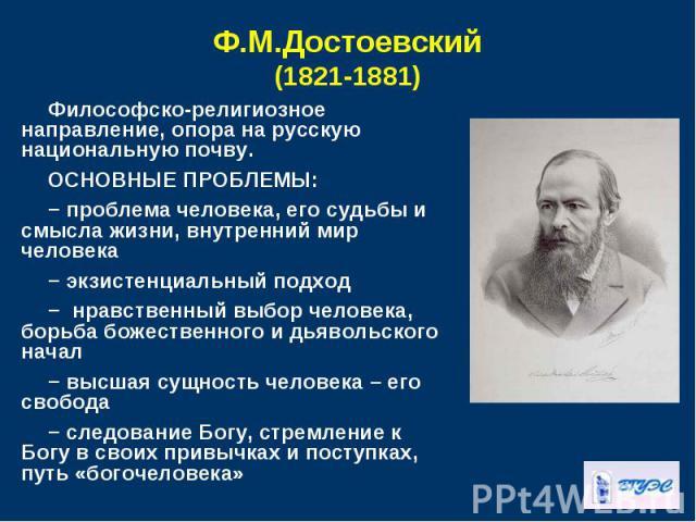 Философско-религиозное направление, опора на русскую национальную почву. Философско-религиозное направление, опора на русскую национальную почву. ОСНОВНЫЕ ПРОБЛЕМЫ: − проблема человека, его судьбы и смысла жизни, внутренний мир человека − экзистенци…