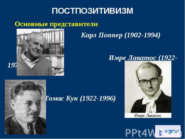 Основные представители Основные представители Карл Поппер (1902-1994) Имре Лакатос (1922-1974) Томас Кун (1922-1996)