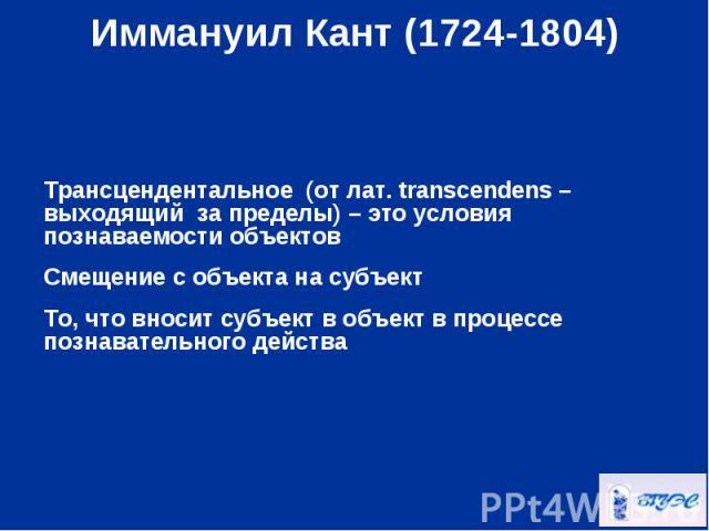 Трансцендентальное (от лат. transcendens – выходящий за пределы) – это условия познаваемости объектов Смещение с объекта на субъект То, что вносит субъект в объект в процессе познавательного действа